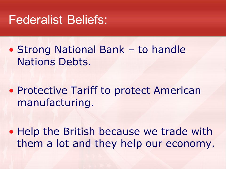 Federalist Beliefs: Strong National Bank – to handle Nations Debts.