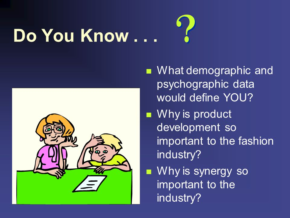Do You Know . . . What demographic and psychographic data would define YOU Why is product development so important to the fashion industry