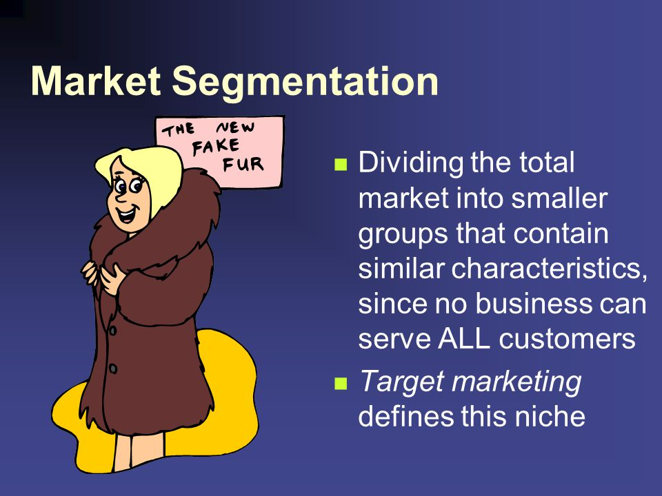 Market Segmentation Dividing the total market into smaller groups that contain similar characteristics, since no business can serve ALL customers.