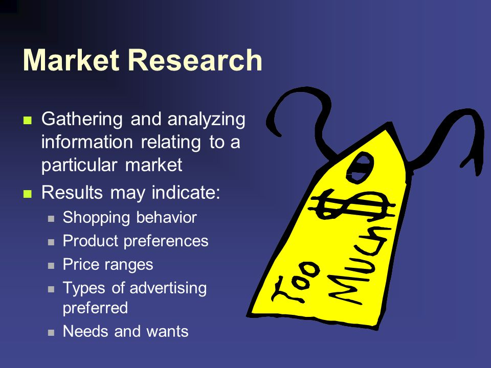 Market Research Gathering and analyzing information relating to a particular market. Results may indicate: