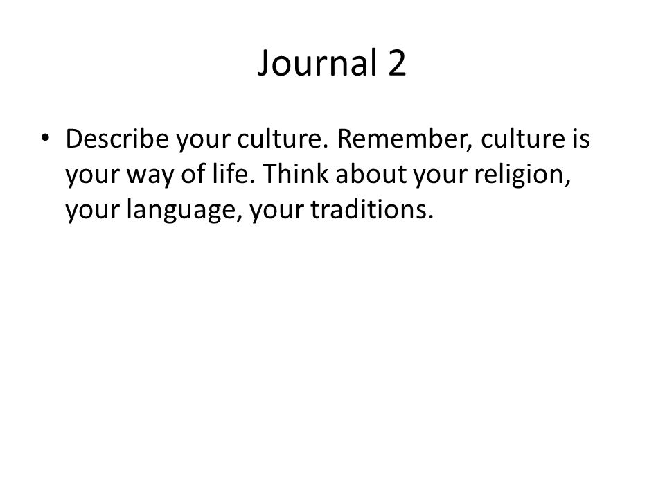 Journal 2 Describe your culture. Remember, culture is your way of life.