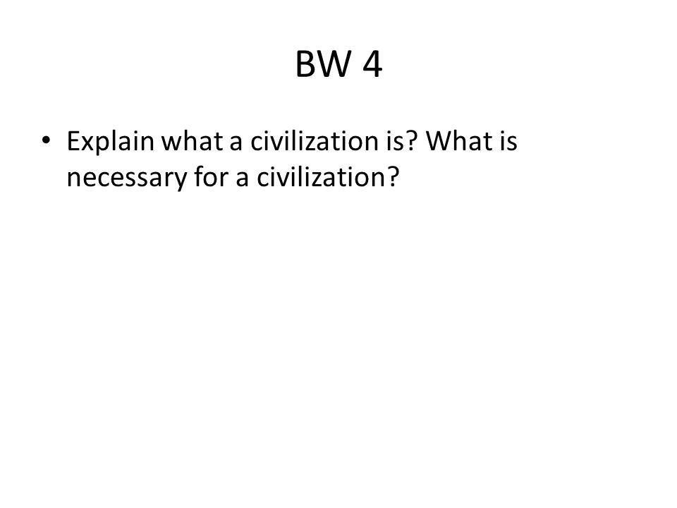 BW 4 Explain what a civilization is What is necessary for a civilization