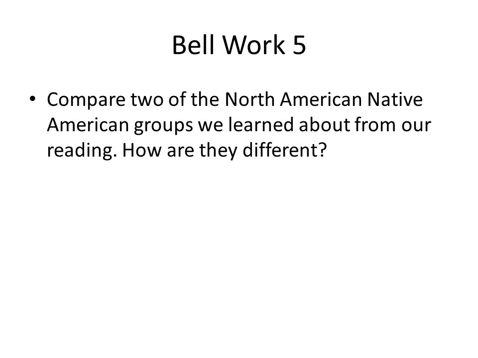 Bell Work 5 Compare two of the North American Native American groups we learned about from our reading.