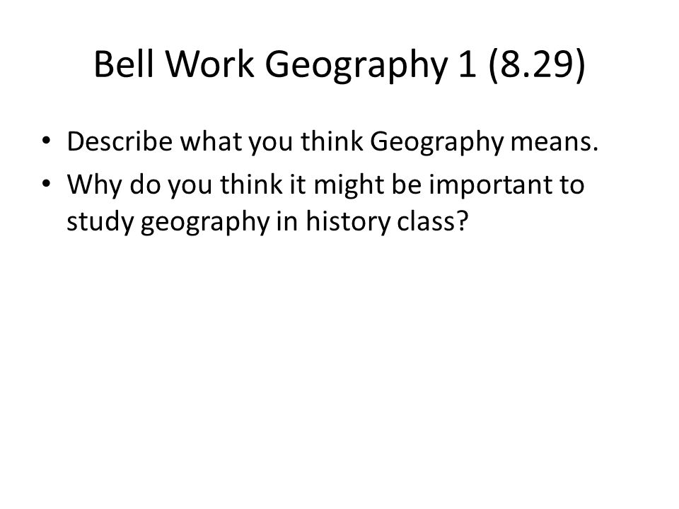 Bell Work Geography 1 (8.29) Describe what you think Geography means.