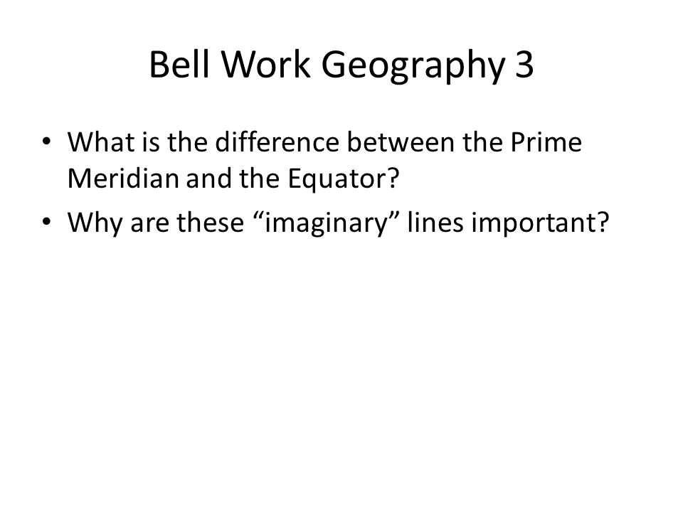 Bell Work Geography 3 What is the difference between the Prime Meridian and the Equator.