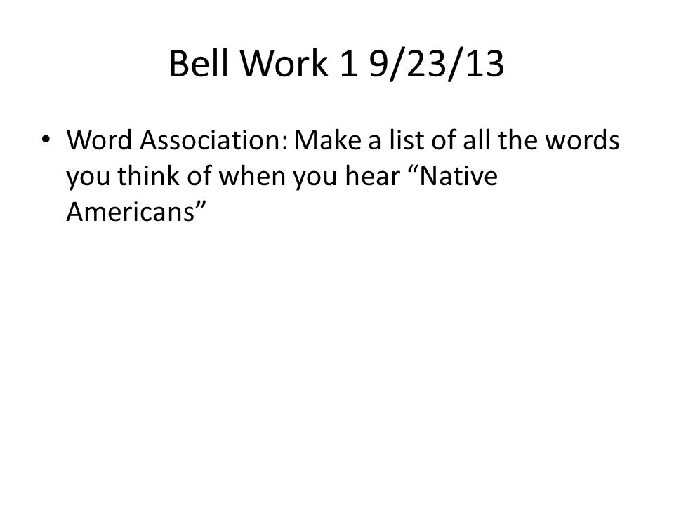 Bell Work 1 9/23/13 Word Association: Make a list of all the words you think of when you hear Native Americans