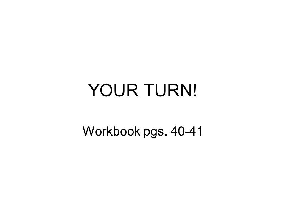 YOUR TURN! Workbook pgs. 40-41