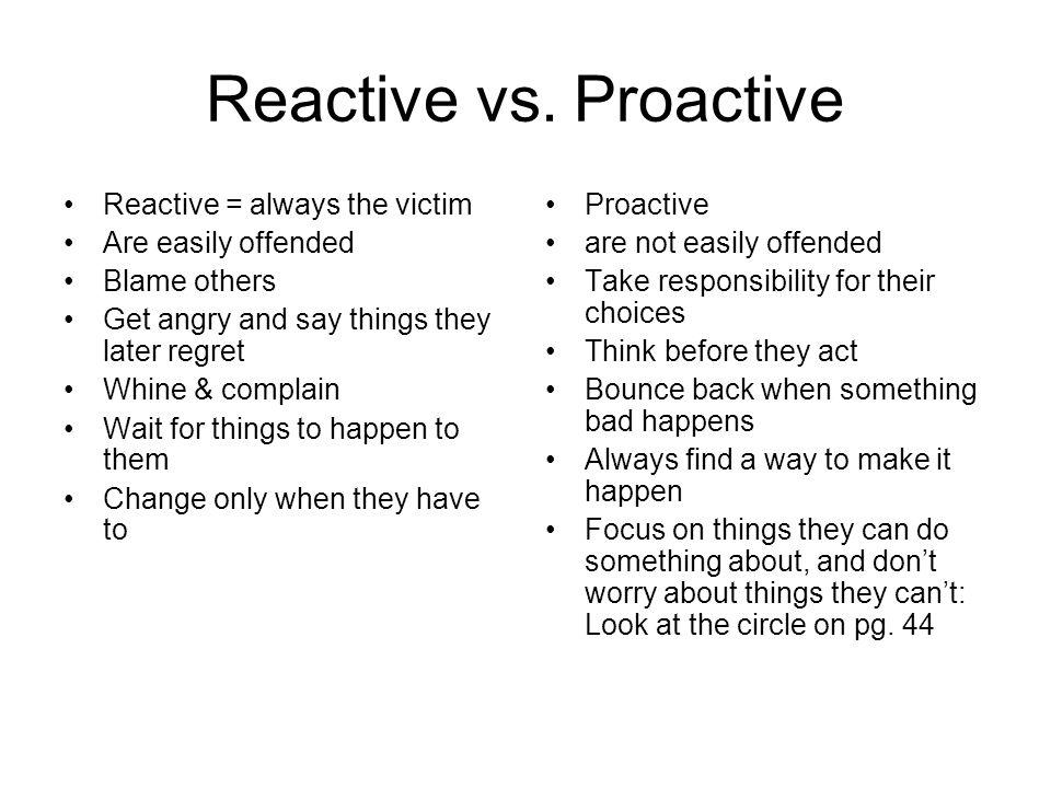 Reactive vs. Proactive Reactive = always the victim