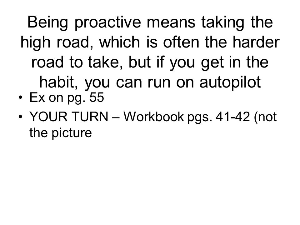 Being proactive means taking the high road, which is often the harder road to take, but if you get in the habit, you can run on autopilot