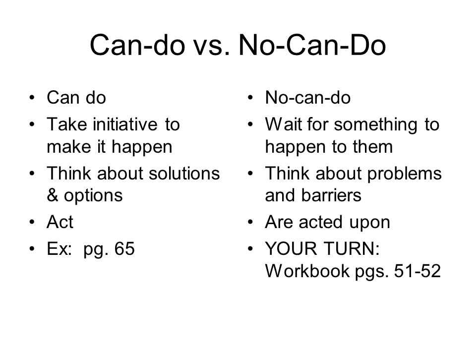 Can-do vs. No-Can-Do Can do Take initiative to make it happen