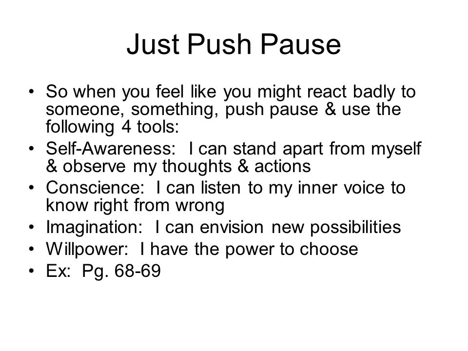 Just Push Pause So when you feel like you might react badly to someone, something, push pause & use the following 4 tools: