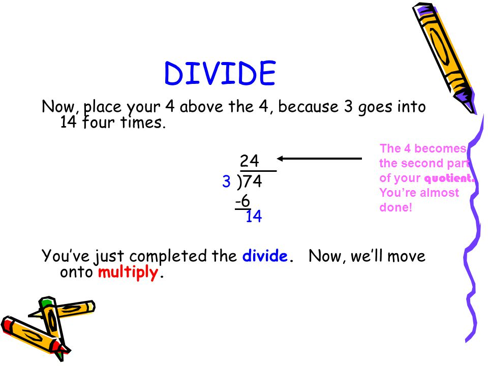 DIVIDE Now, place your 4 above the 4, because 3 goes into 14 four times. 24. 3 )74.