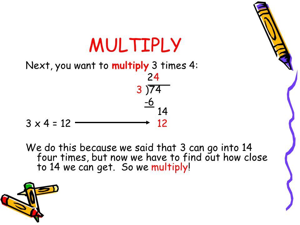 MULTIPLY Next, you want to multiply 3 times 4: 24 3 )74 -6 14