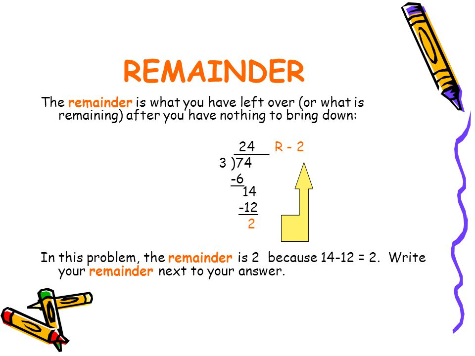 REMAINDER The remainder is what you have left over (or what is remaining) after you have nothing to bring down: