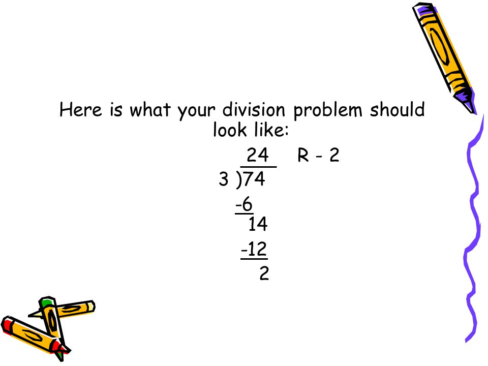 Here is what your division problem should look like: