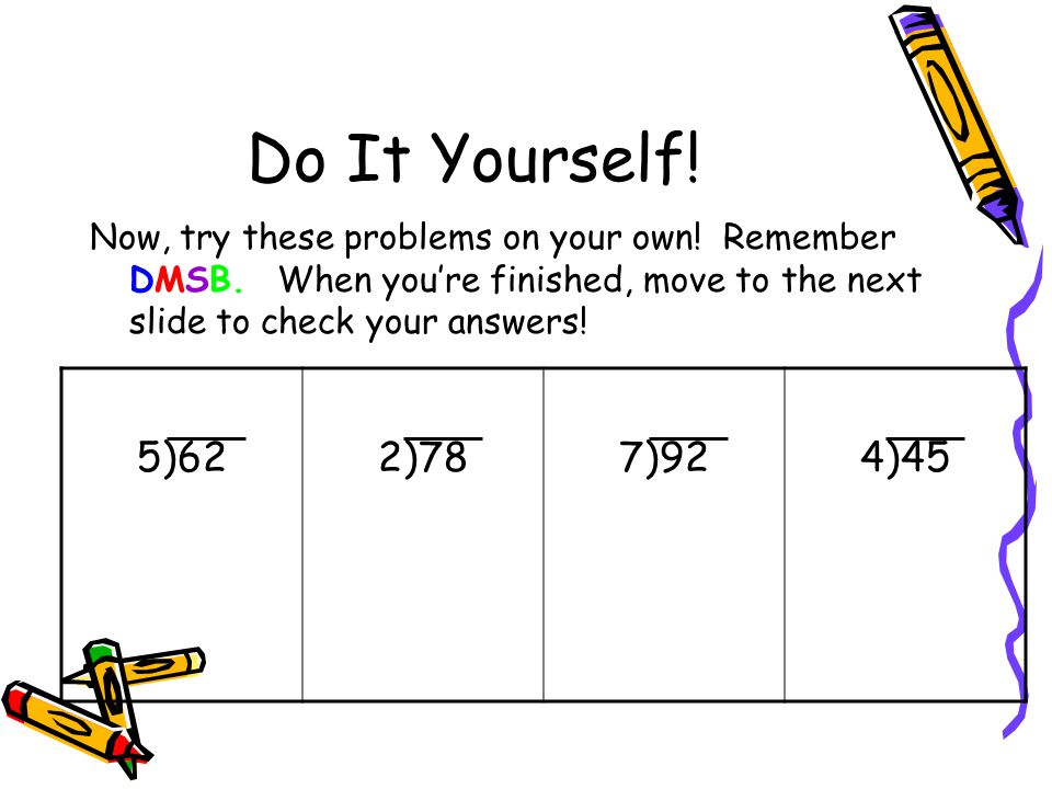 Do It Yourself! Now, try these problems on your own! Remember DMSB. When you're finished, move to the next slide to check your answers!