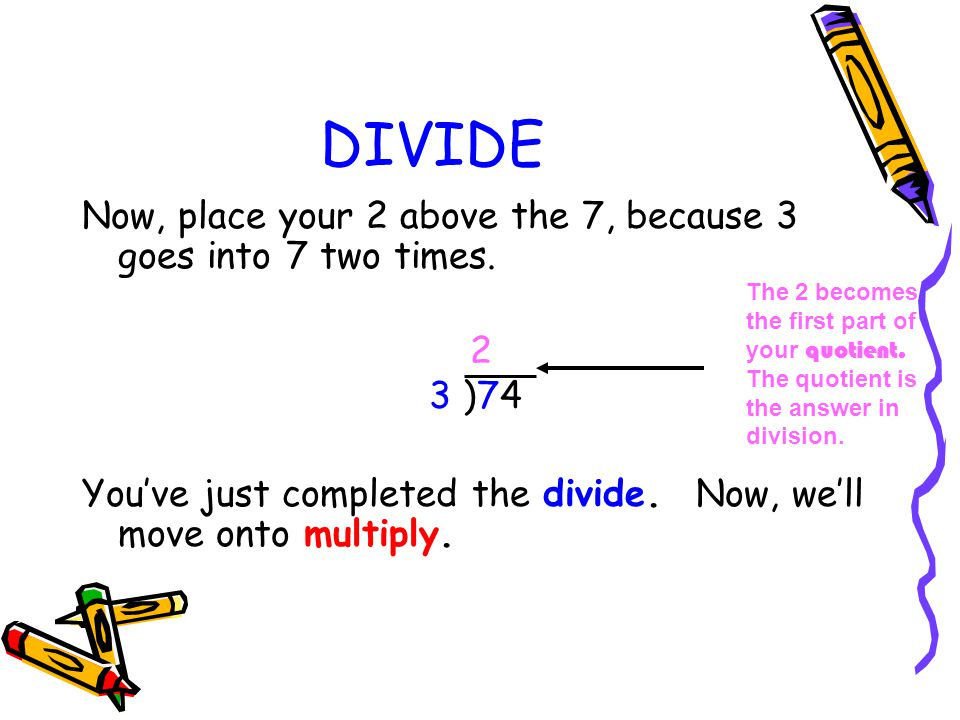 DIVIDE Now, place your 2 above the 7, because 3 goes into 7 two times.