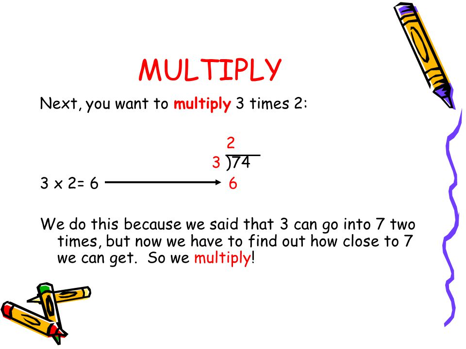 MULTIPLY Next, you want to multiply 3 times 2: 2 3 )74 3 x 2= 6 6