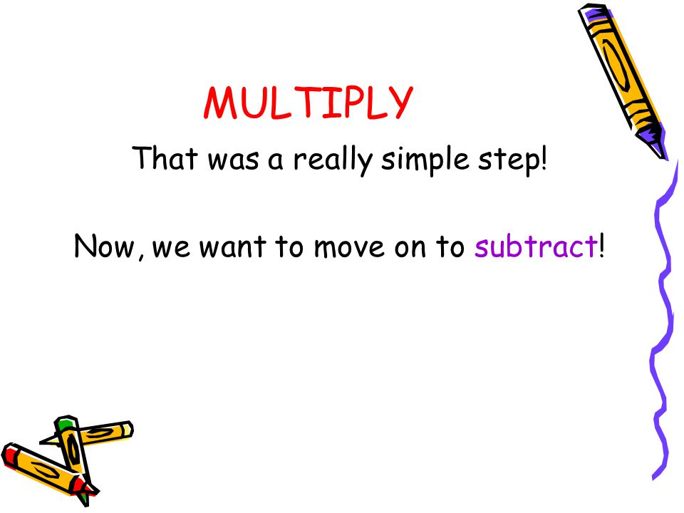 MULTIPLY That was a really simple step!