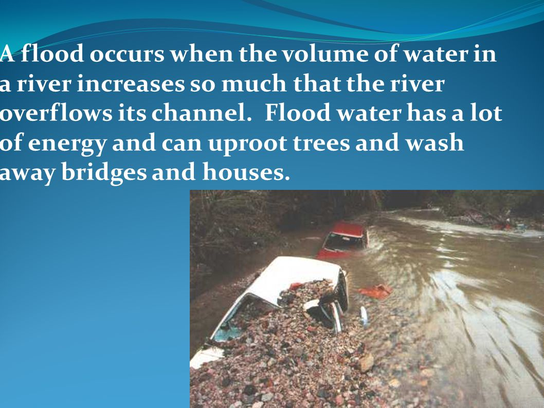 A flood occurs when the volume of water in a river increases so much that the river overflows its channel.