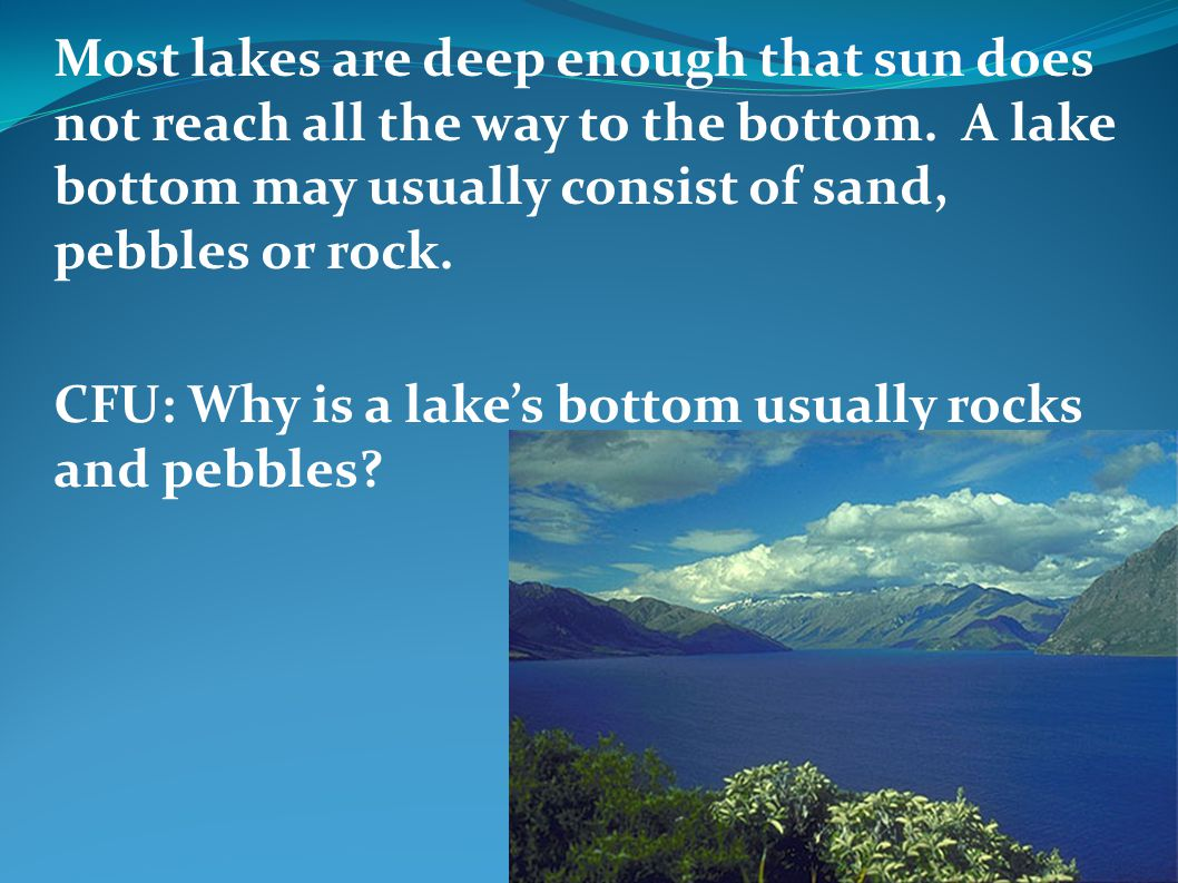 Most lakes are deep enough that sun does not reach all the way to the bottom. A lake bottom may usually consist of sand, pebbles or rock.