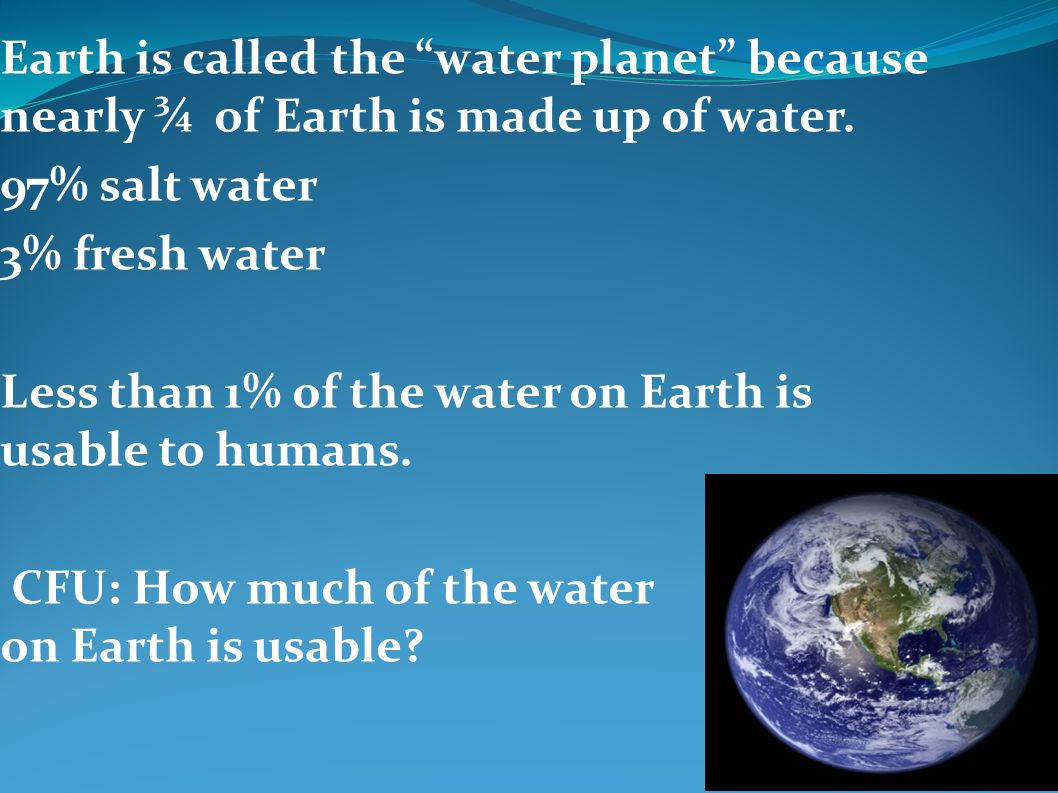 Earth is called the water planet because nearly ¾ of Earth is made up of water.