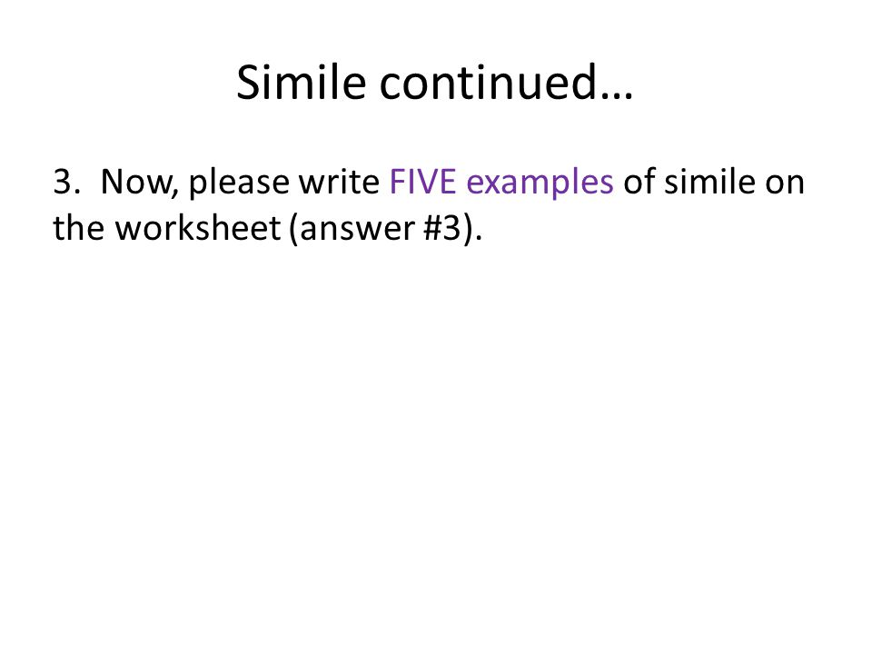 Simile continued… 3. Now, please write FIVE examples of simile on the worksheet (answer #3).