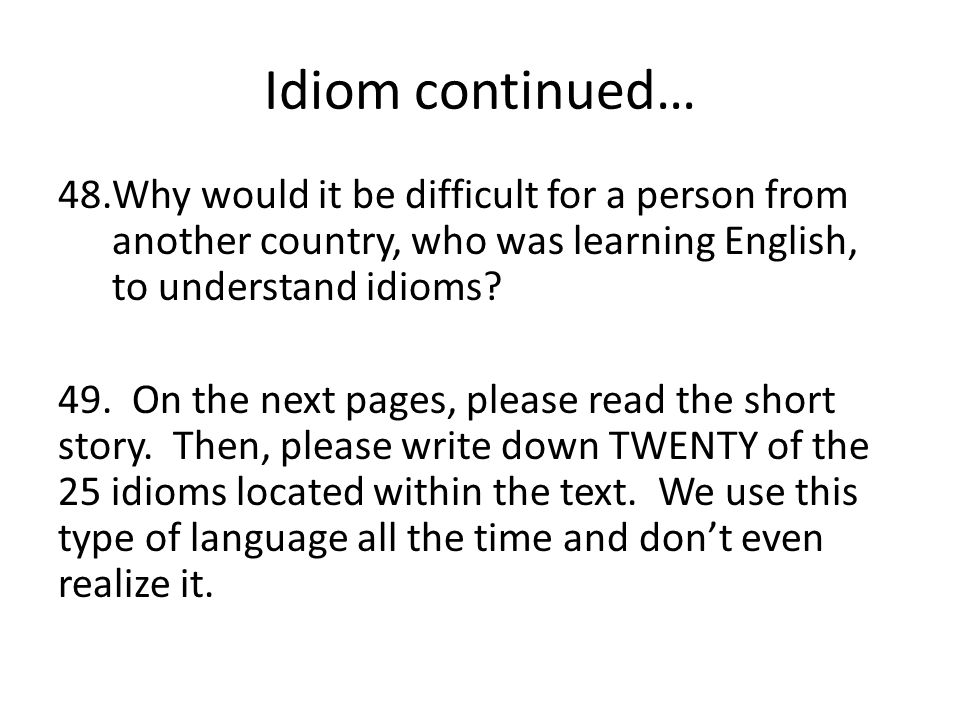 Idiom continued… Why would it be difficult for a person from another country, who was learning English, to understand idioms
