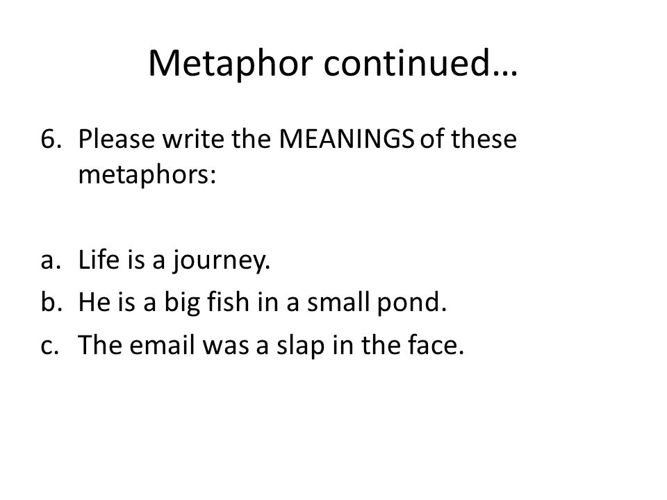 Metaphor continued… Please write the MEANINGS of these metaphors: