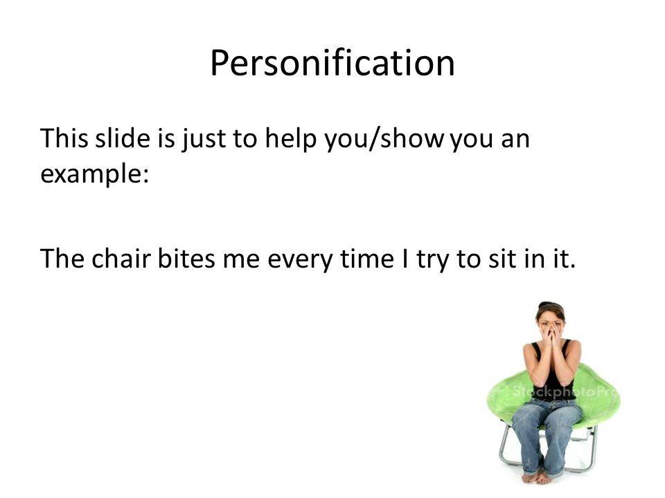 Personification This slide is just to help you/show you an example: The chair bites me every time I try to sit in it.