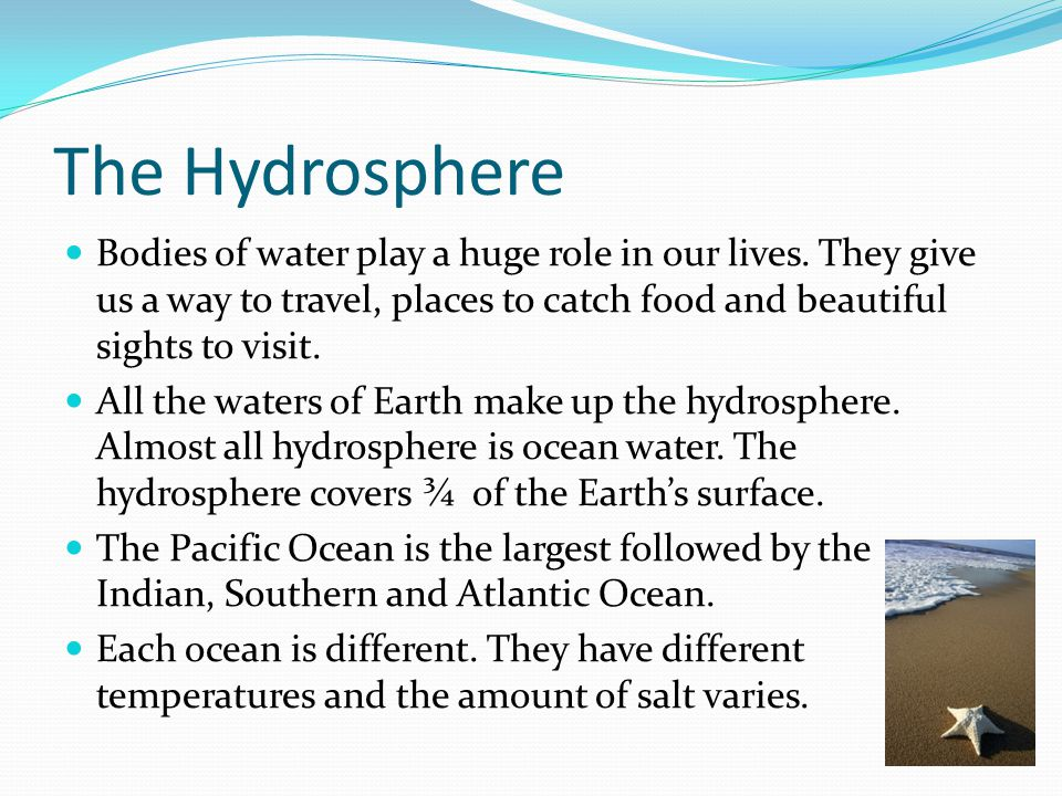 The Hydrosphere Bodies of water play a huge role in our lives. They give us a way to travel, places to catch food and beautiful sights to visit.