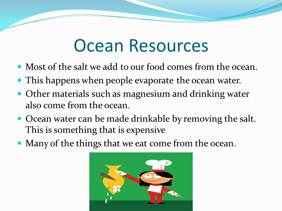 Ocean Resources Most of the salt we add to our food comes from the ocean. This happens when people evaporate the ocean water.