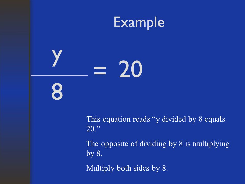 y 20 = 8 Example This equation reads y divided by 8 equals 20.