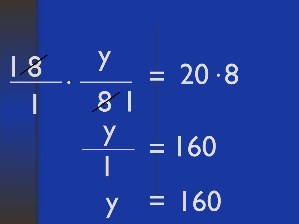 y 1 8 20 8 = · · 8 1 1 y 160 = 1 y = 160