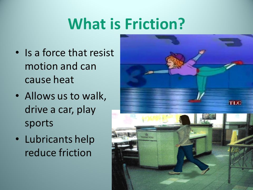 What is Friction Is a force that resist motion and can cause heat