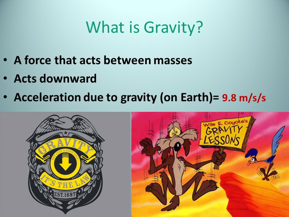What is Gravity A force that acts between masses Acts downward