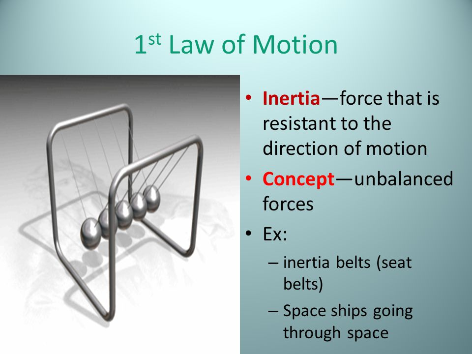 1st Law of Motion Inertia—force that is resistant to the direction of motion. Concept—unbalanced forces.