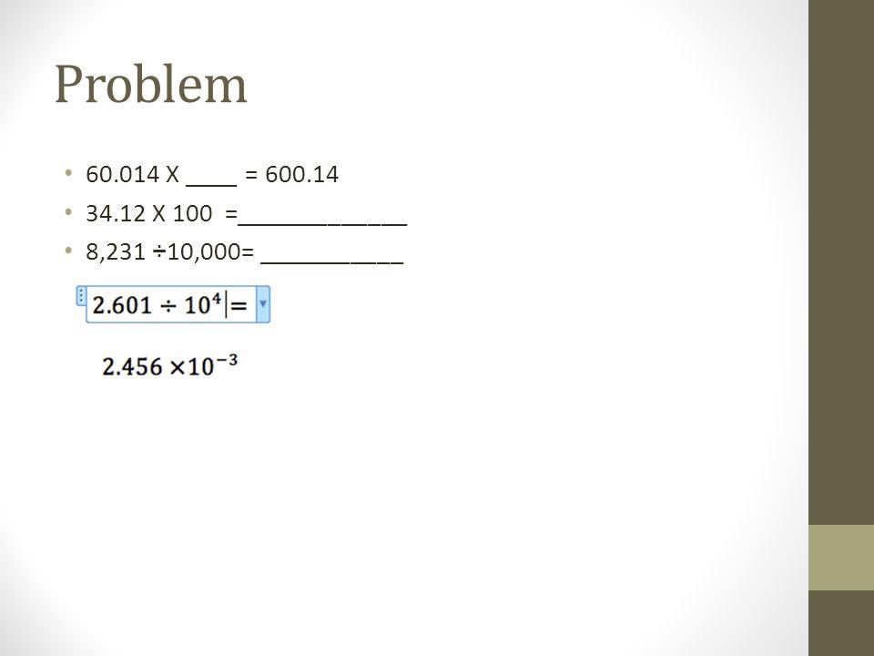 Problem 60.014 X ____ = 600.14 34.12 X 100 =_____________