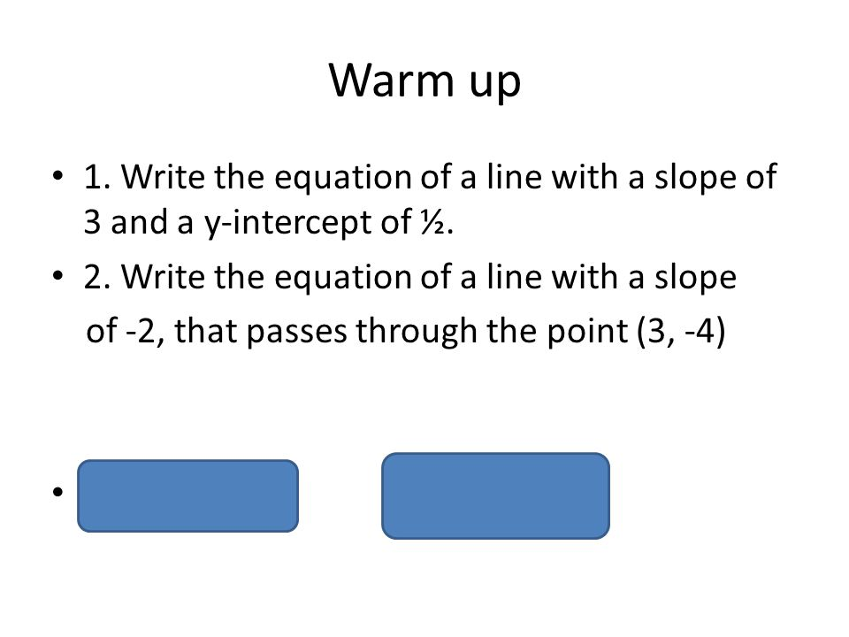 Warm up 1. Write the equation of a line with a slope of 3 and a y-intercept of ½. 2. Write the equation of a line with a slope.