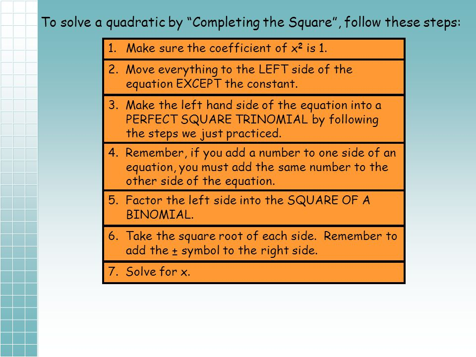 To solve a quadratic by Completing the Square , follow these steps: