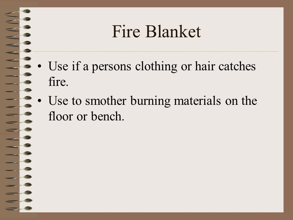 Fire Blanket Use if a persons clothing or hair catches fire.