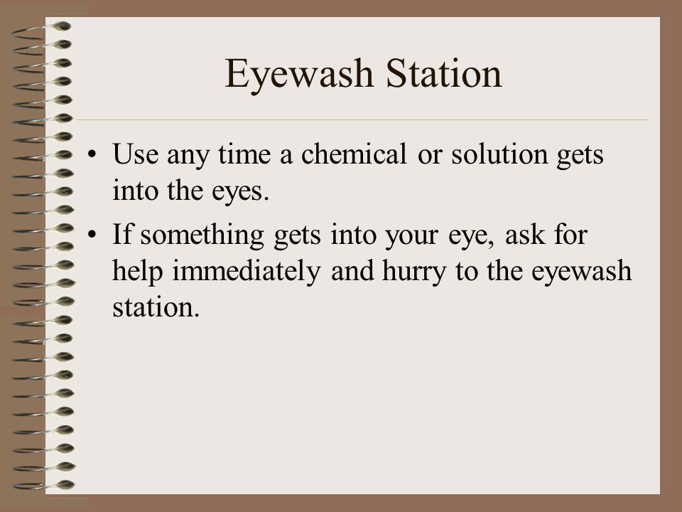 Eyewash Station Use any time a chemical or solution gets into the eyes.