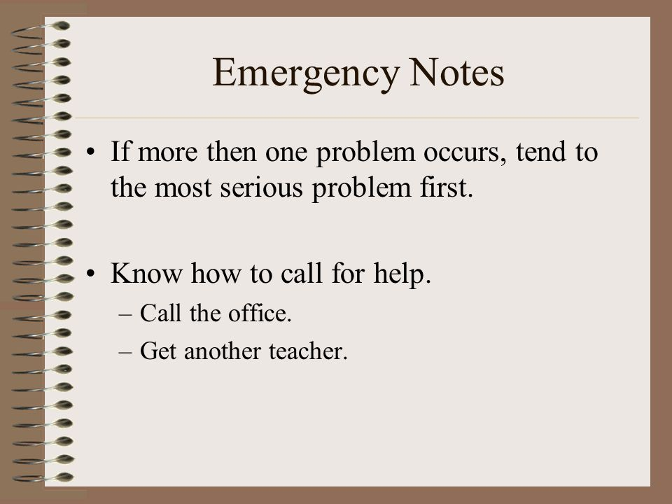 Emergency Notes If more then one problem occurs, tend to the most serious problem first. Know how to call for help.