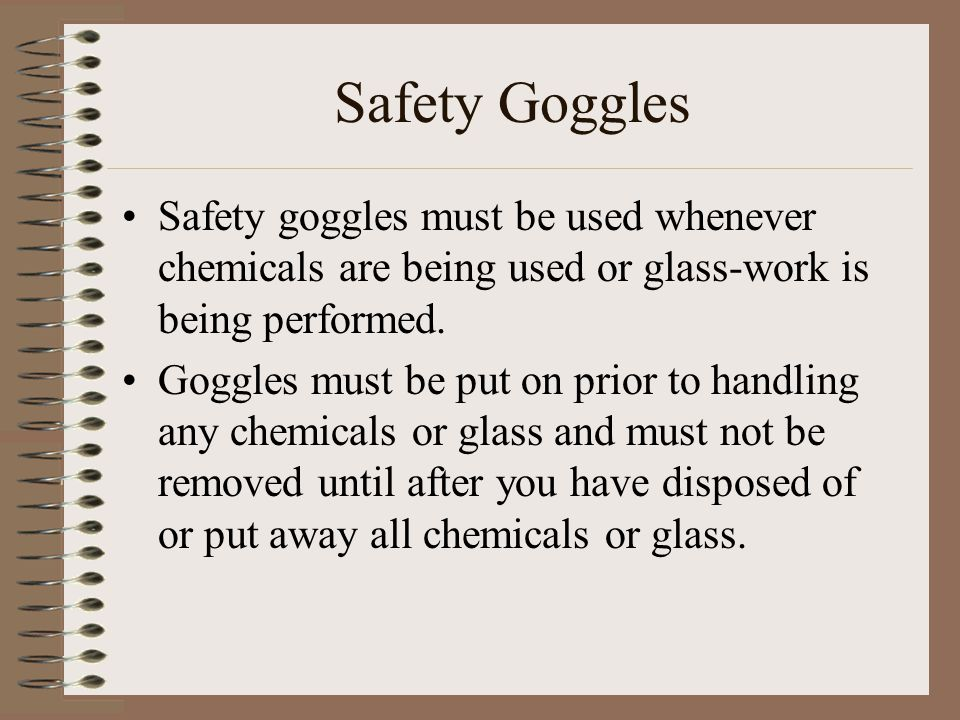 Safety Goggles Safety goggles must be used whenever chemicals are being used or glass-work is being performed.