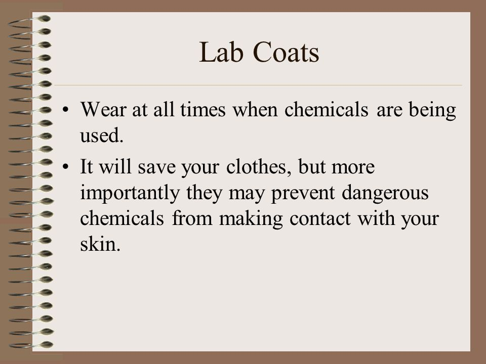Lab Coats Wear at all times when chemicals are being used.