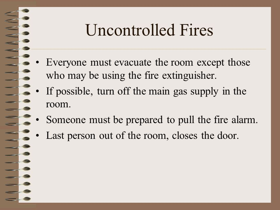 Uncontrolled Fires Everyone must evacuate the room except those who may be using the fire extinguisher.