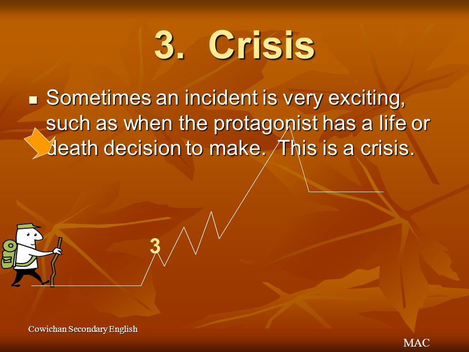 3. Crisis Sometimes an incident is very exciting, such as when the protagonist has a life or death decision to make. This is a crisis.