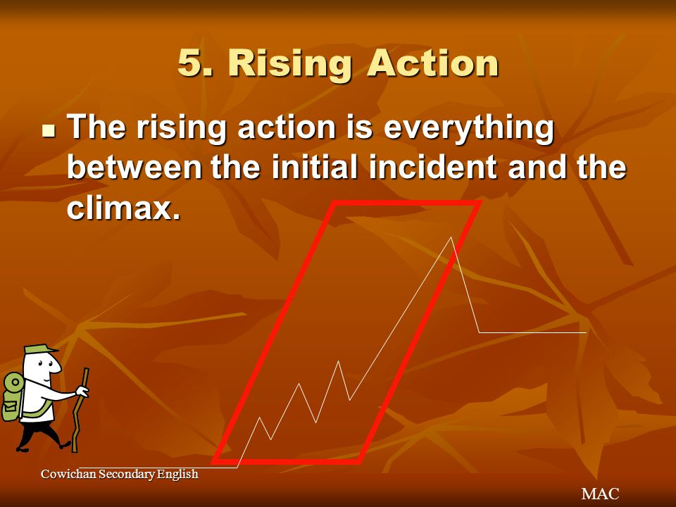 5. Rising Action The rising action is everything between the initial incident and the climax.