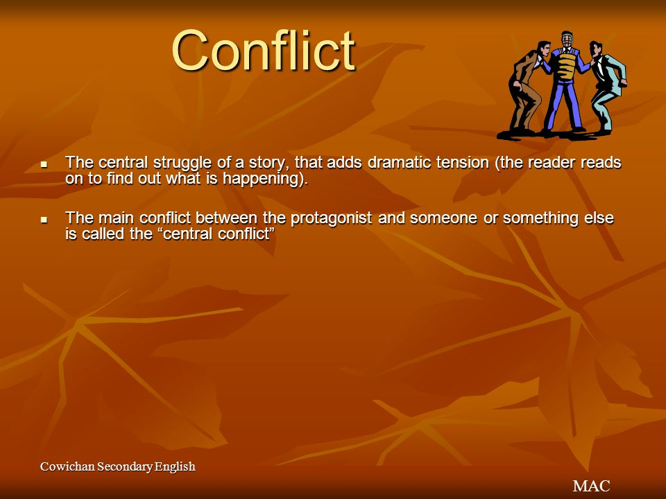 Conflict The central struggle of a story, that adds dramatic tension (the reader reads on to find out what is happening).