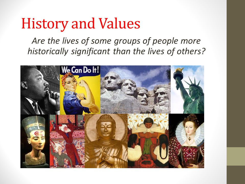 History and Values Are the lives of some groups of people more historically significant than the lives of others